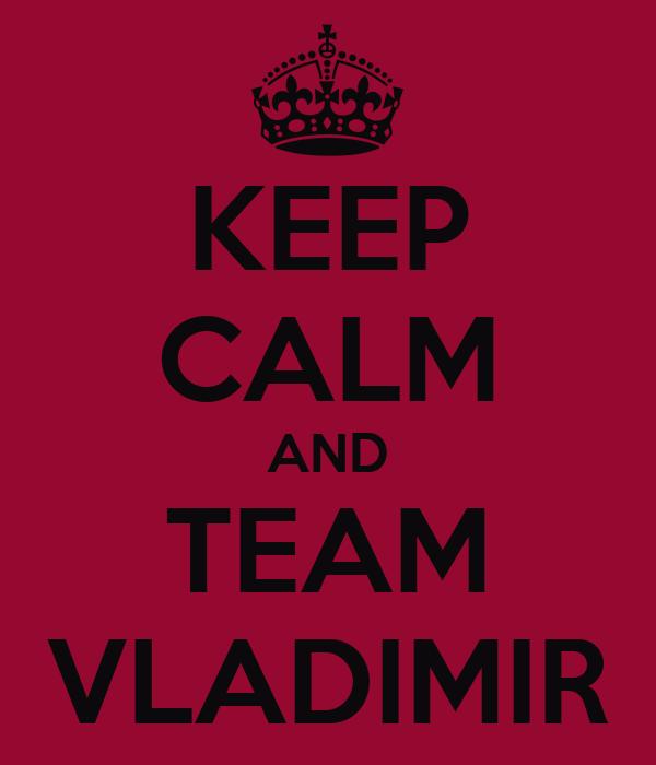 KEEP CALM AND TEAM VLADIMIR