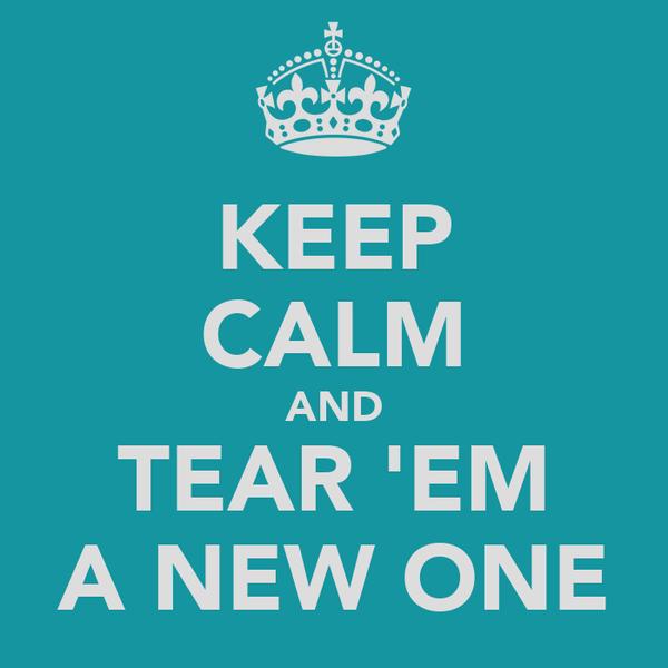 KEEP CALM AND TEAR 'EM A NEW ONE
