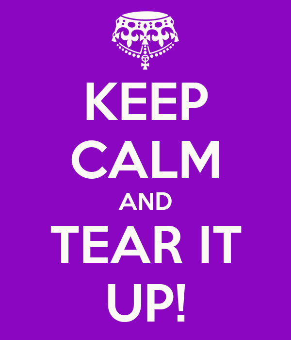 KEEP CALM AND TEAR IT UP!