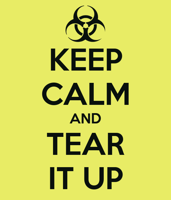 KEEP CALM AND TEAR IT UP