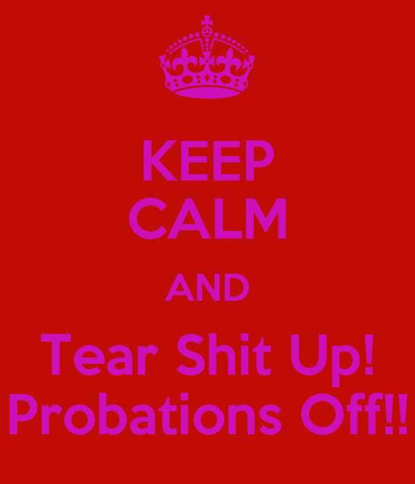 KEEP CALM AND Tear Shit Up! Probations Off!!