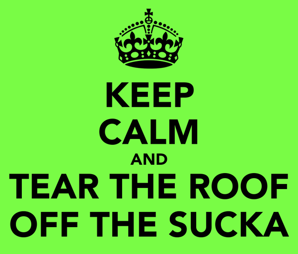 KEEP CALM AND TEAR THE ROOF OFF THE SUCKA