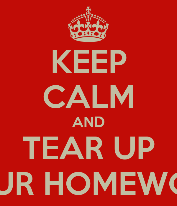 KEEP CALM AND TEAR UP YOUR HOMEWORK