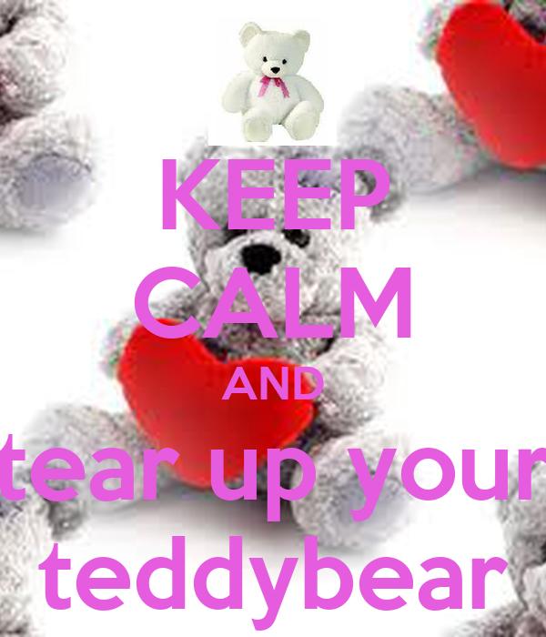 KEEP CALM AND tear up your teddybear