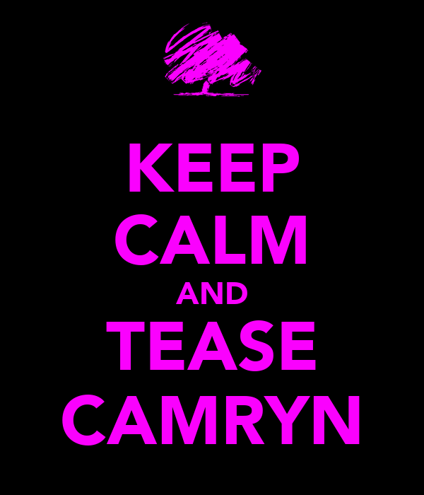 KEEP CALM AND TEASE CAMRYN