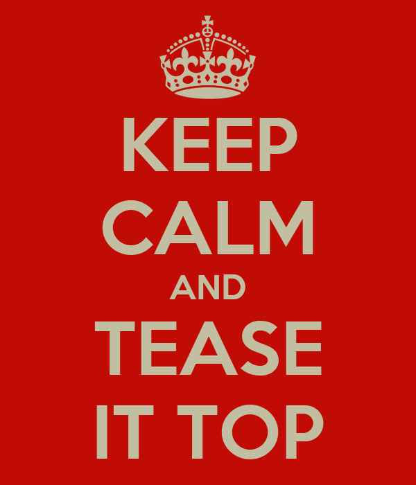 KEEP CALM AND TEASE IT TOP