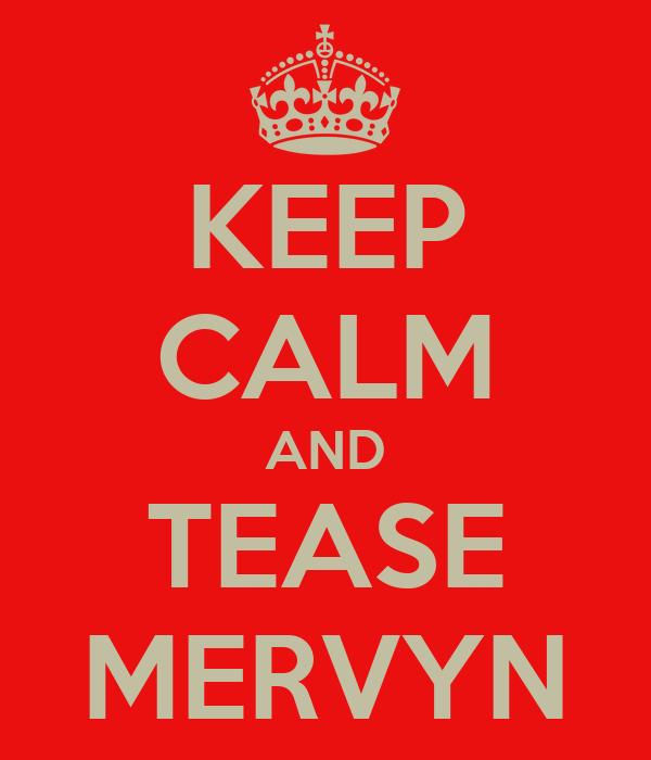 KEEP CALM AND TEASE MERVYN