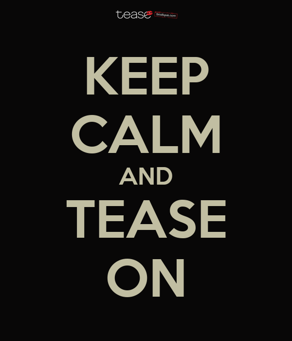 KEEP CALM AND TEASE ON
