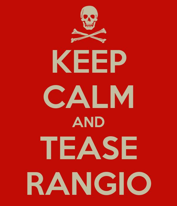 KEEP CALM AND TEASE RANGIO