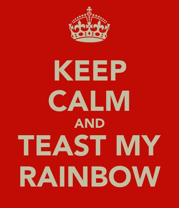 KEEP CALM AND TEAST MY RAINBOW