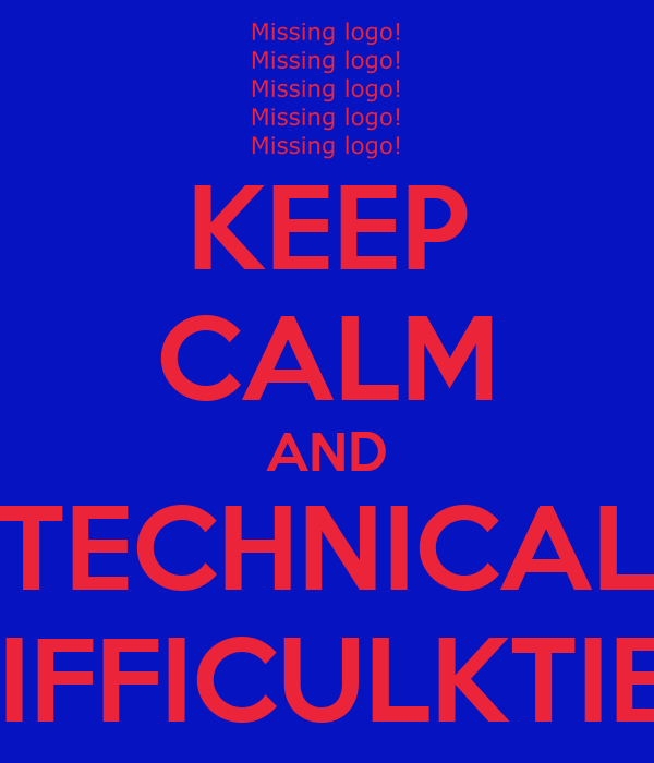 KEEP CALM AND TECHNICAL DIFFICULKTIES