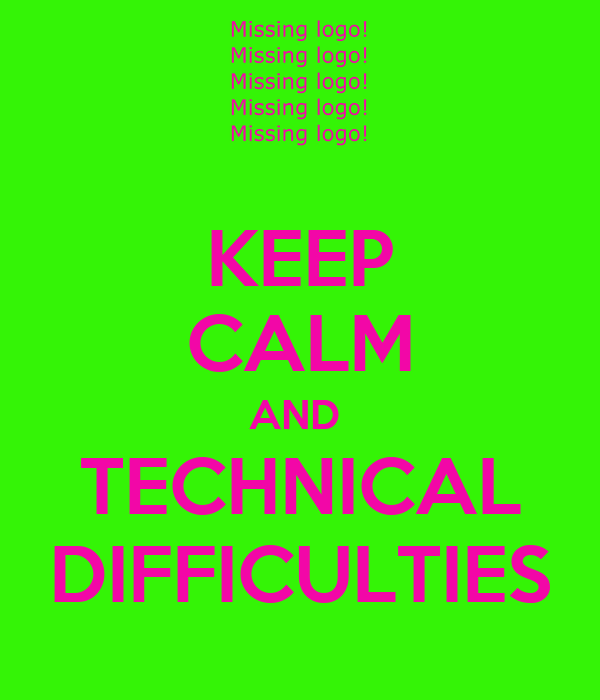 KEEP CALM AND  TECHNICAL DIFFICULTIES