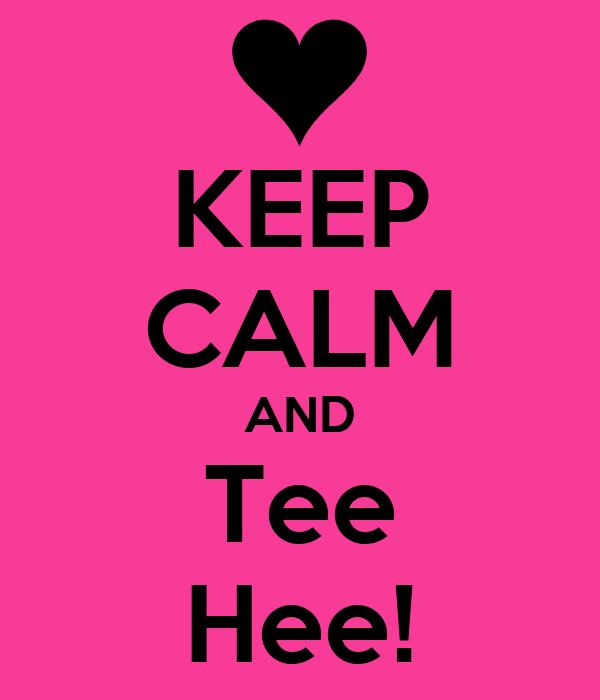 KEEP CALM AND Tee Hee!