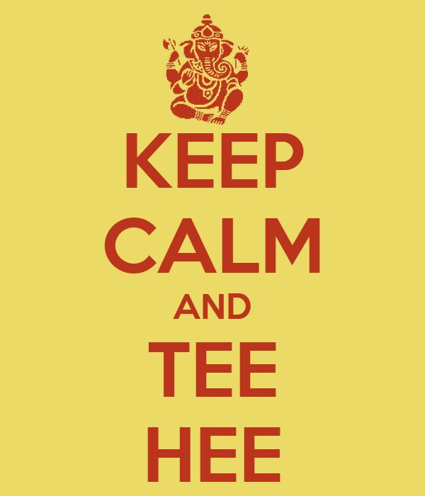 KEEP CALM AND TEE HEE