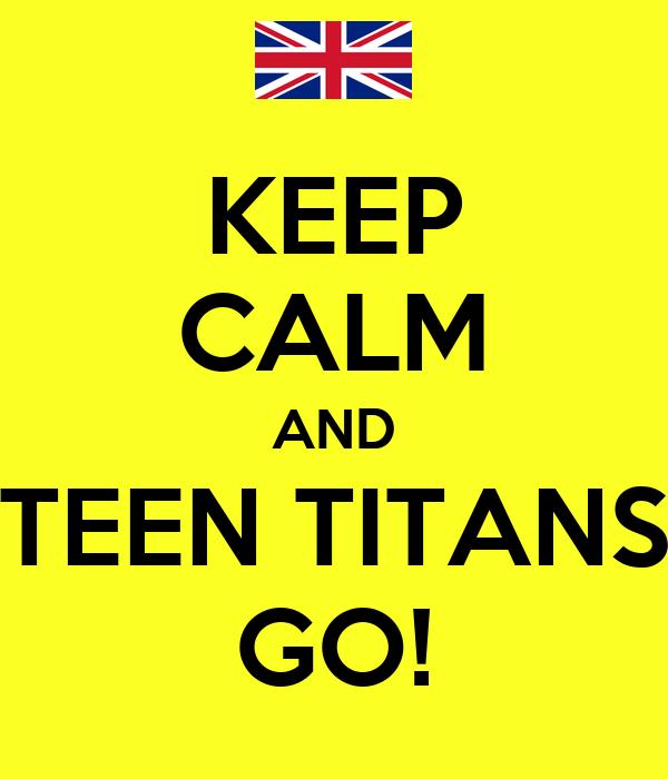 KEEP CALM AND TEEN TITANS GO!