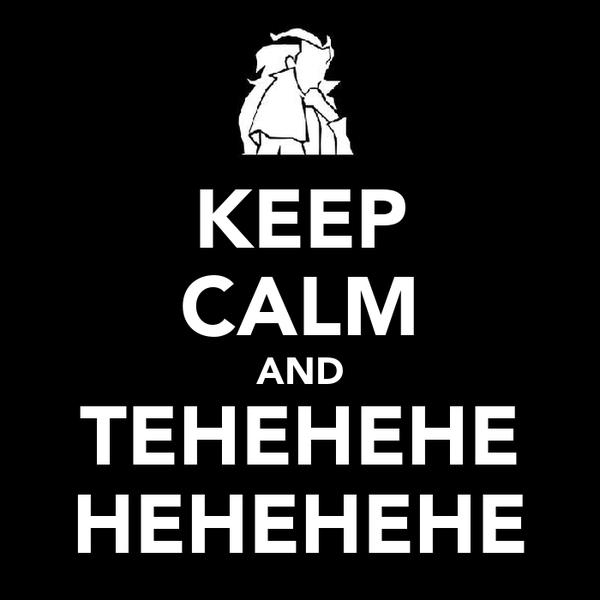 KEEP CALM AND TEHEHEHE HEHEHEHE