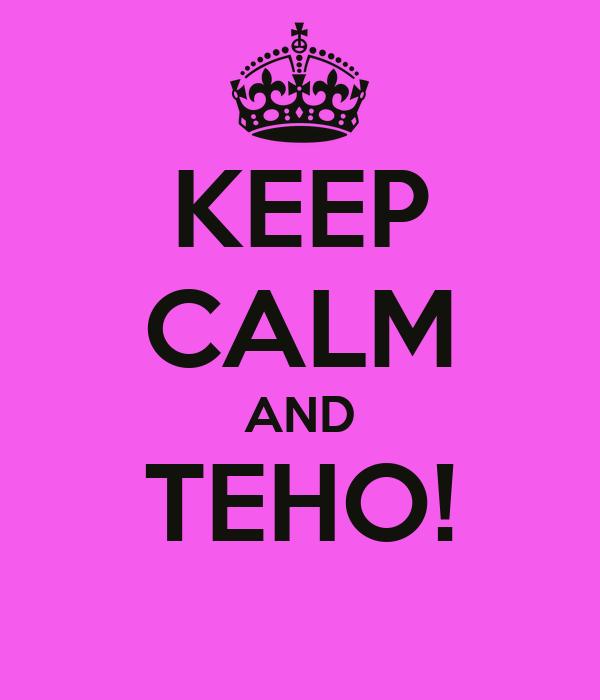 KEEP CALM AND TEHO!