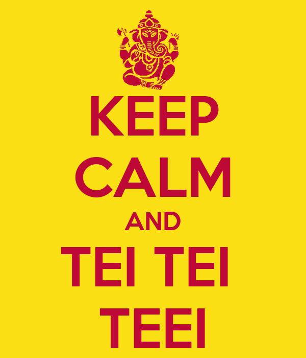 KEEP CALM AND TEI TEI  TEEI