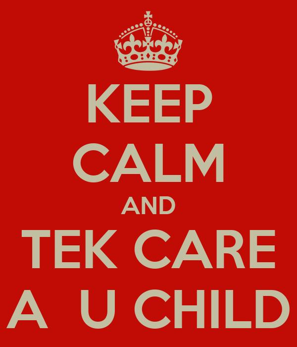 KEEP CALM AND TEK CARE A  U CHILD