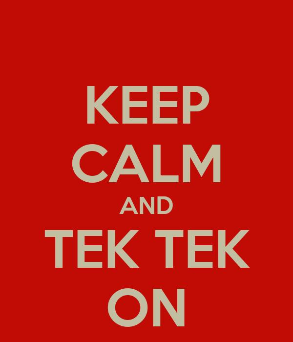 KEEP CALM AND TEK TEK ON
