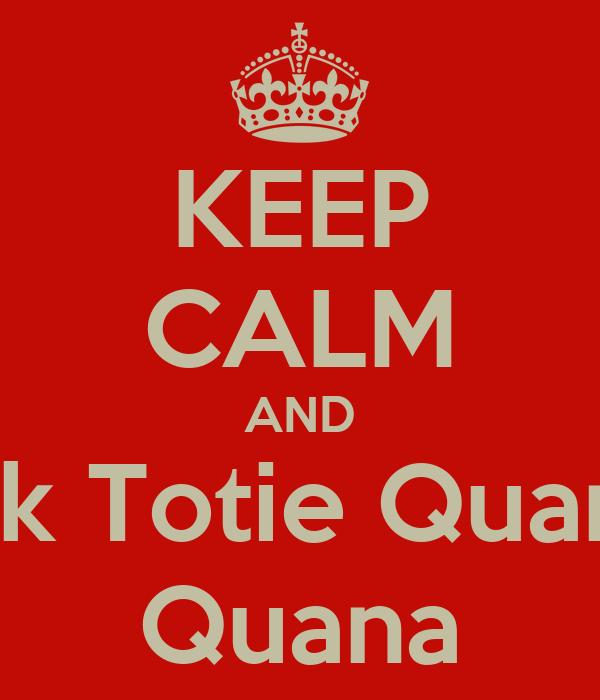 KEEP CALM AND Tek Totie Quana  Quana