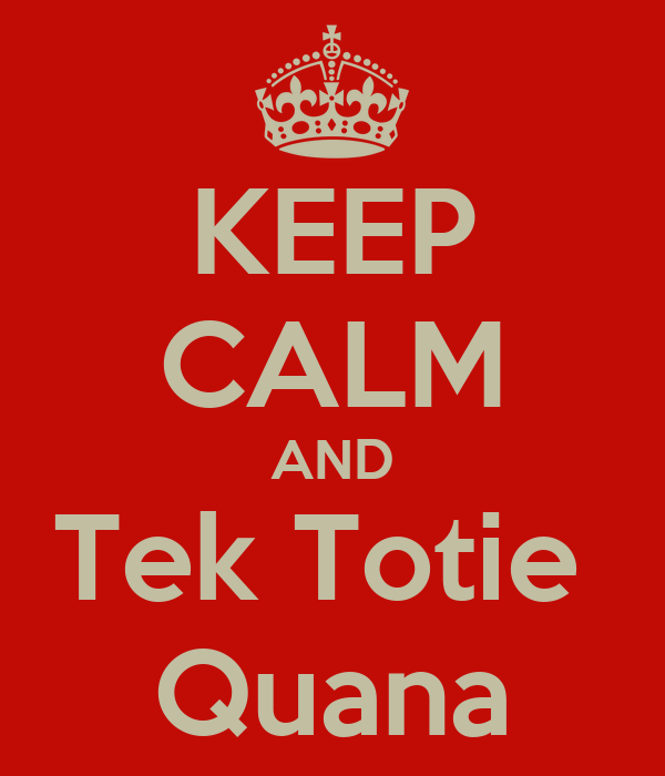 KEEP CALM AND Tek Totie  Quana