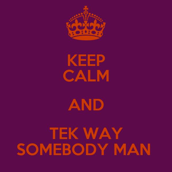 KEEP CALM AND TEK WAY SOMEBODY MAN