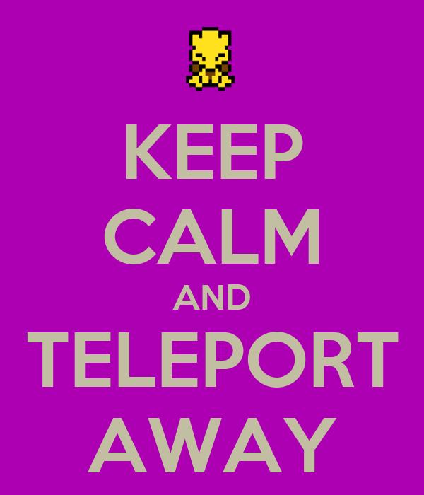 KEEP CALM AND TELEPORT AWAY