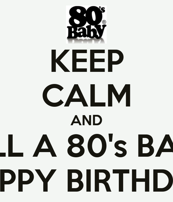 happy birthday 80s KEEP CALM AND TELL A 80's BABY HAPPY BIRTHDAY Poster | choc | Keep  happy birthday 80s