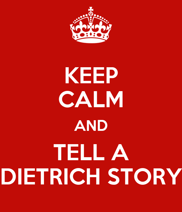 KEEP CALM AND TELL A DIETRICH STORY