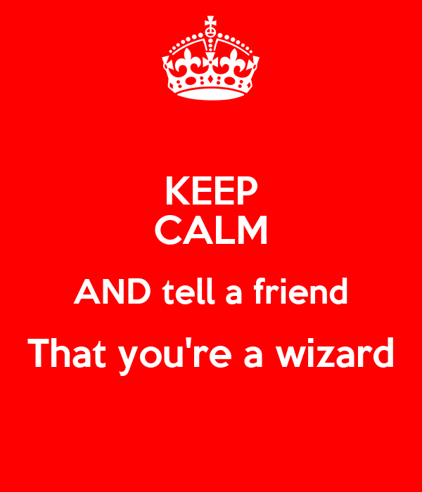 KEEP CALM AND tell a friend That you're a wizard