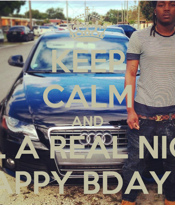 KEEP CALM AND TELL A REAL NIGGA HAPPY BDAY 💯💯