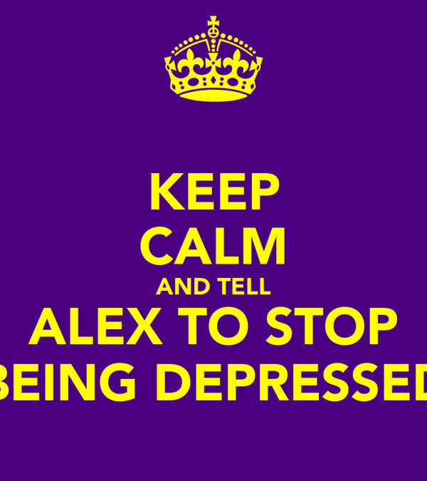 KEEP CALM AND TELL ALEX TO STOP BEING DEPRESSED