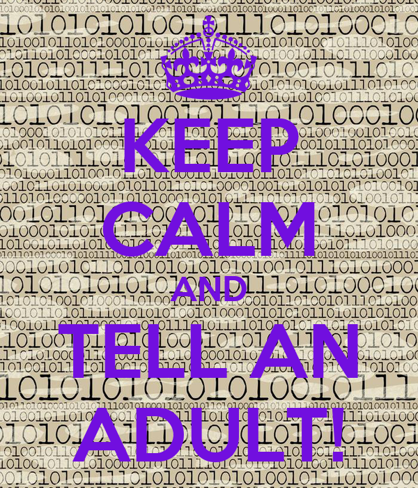 KEEP CALM AND TELL AN ADULT!