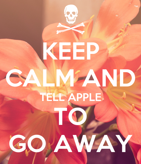KEEP CALM AND TELL APPLE TO GO AWAY