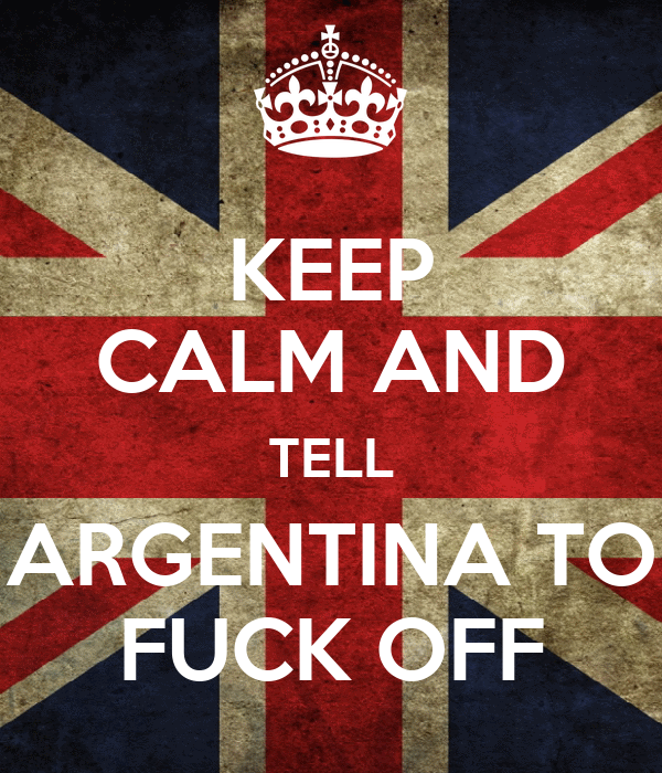 KEEP CALM AND TELL  ARGENTINA TO  FUCK OFF