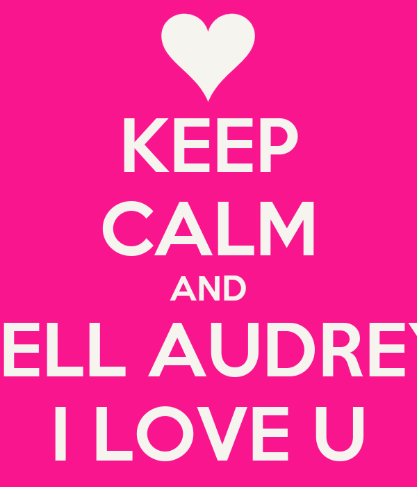 KEEP CALM AND TELL AUDREY I LOVE U