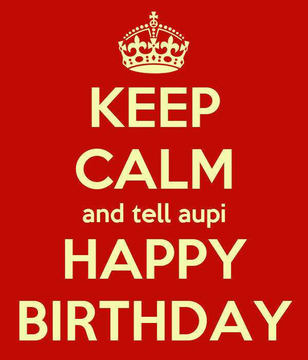 KEEP CALM and tell aupi HAPPY BIRTHDAY
