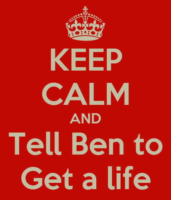 KEEP CALM AND Tell Ben to Get a life