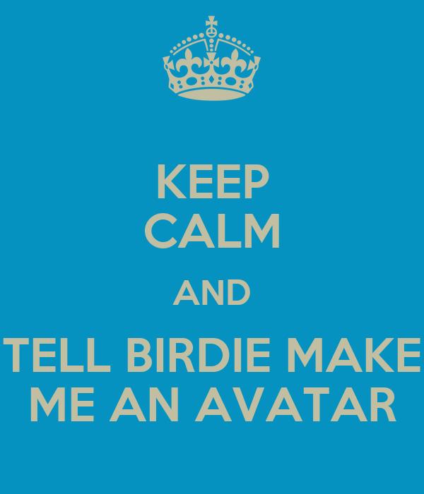KEEP CALM AND TELL BIRDIE MAKE ME AN AVATAR