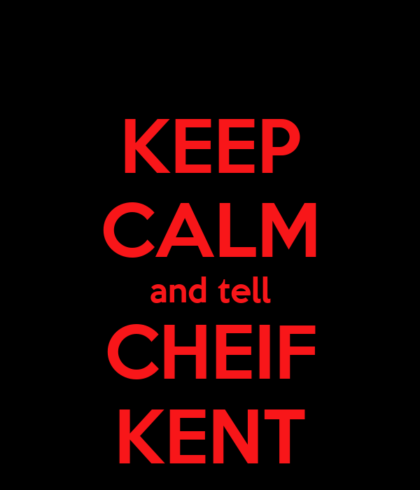 KEEP CALM and tell CHEIF KENT