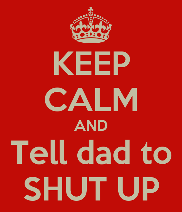 KEEP CALM AND Tell dad to SHUT UP