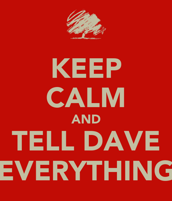 KEEP CALM AND TELL DAVE EVERYTHING