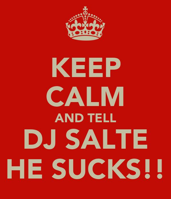 KEEP CALM AND TELL DJ SALTE HE SUCKS!!