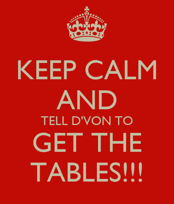 KEEP CALM AND TELL D'VON TO GET THE TABLES!!!