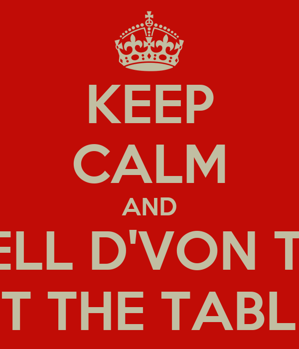 KEEP CALM AND TELL D'VON TO GET THE TABLES!