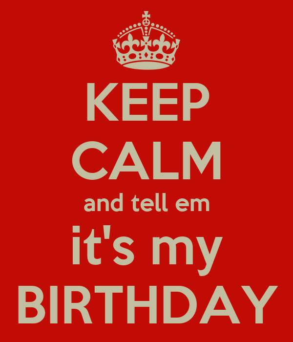 KEEP CALM and tell em it's my BIRTHDAY