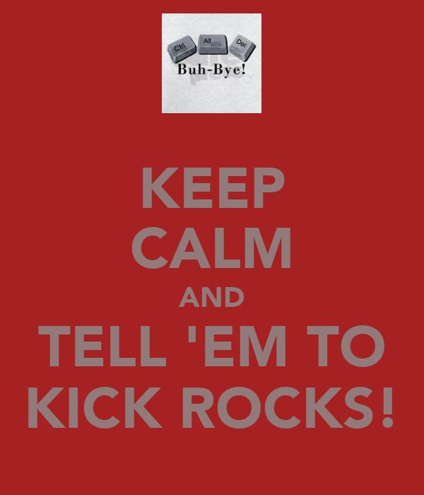 KEEP CALM AND TELL 'EM TO KICK ROCKS!
