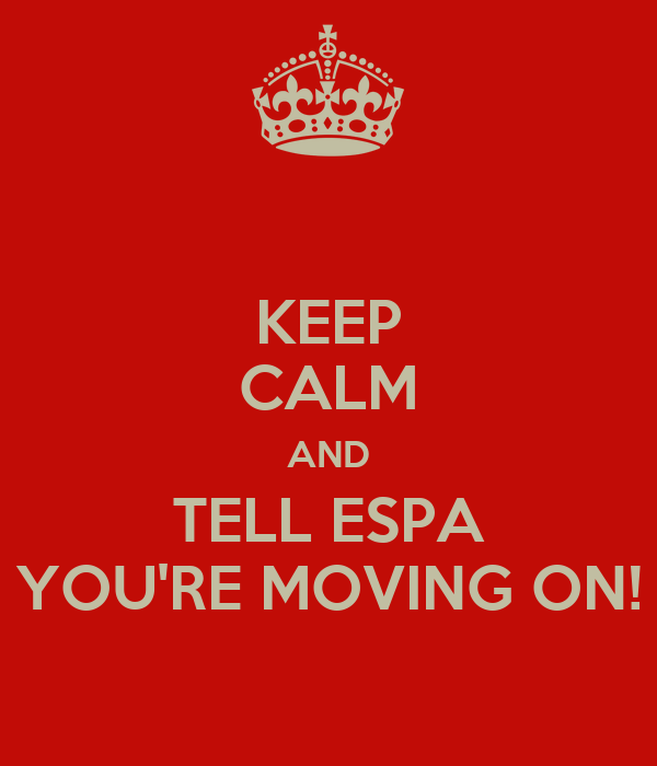 KEEP CALM AND TELL ESPA YOU'RE MOVING ON!