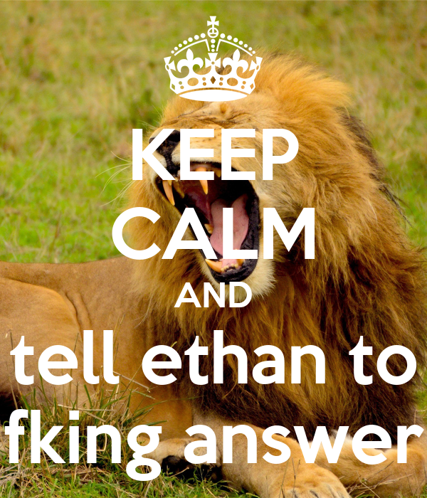 KEEP CALM AND tell ethan to fking answer